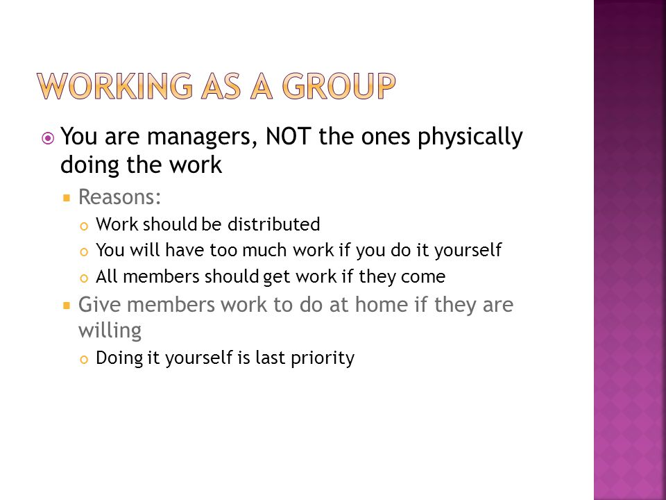  You are managers, NOT the ones physically doing the work  Reasons: Work should be distributed You will have too much work if you do it yourself All members should get work if they come  Give members work to do at home if they are willing Doing it yourself is last priority