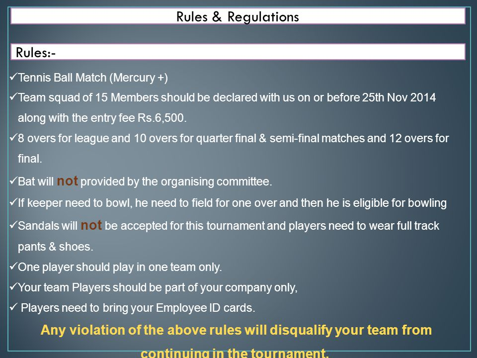 Rules & Regulations Regulations:- Umpire decision is final, for any argument and if batsman is appealing for bowler is chucking, umpire need to decide whether the bowler is continue to be bowl (if bowler is not chucking) or amended(bowling is chucked).