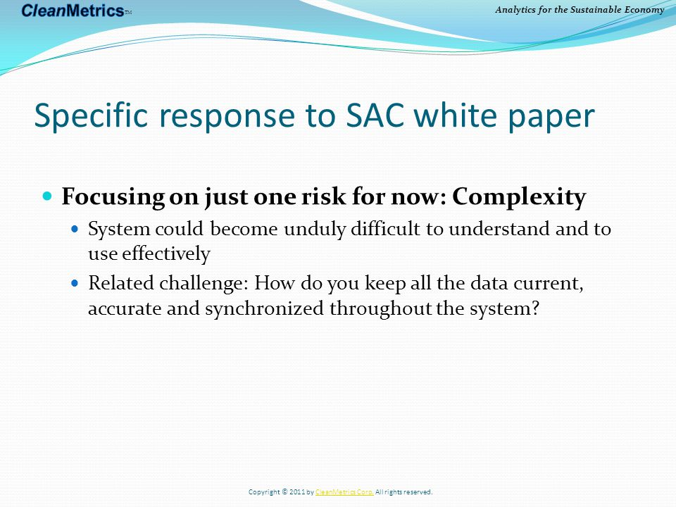 Analytics for the Sustainable Economy Specific response to SAC white paper Focusing on just one risk for now: Complexity System could become unduly difficult to understand and to use effectively Related challenge: How do you keep all the data current, accurate and synchronized throughout the system.