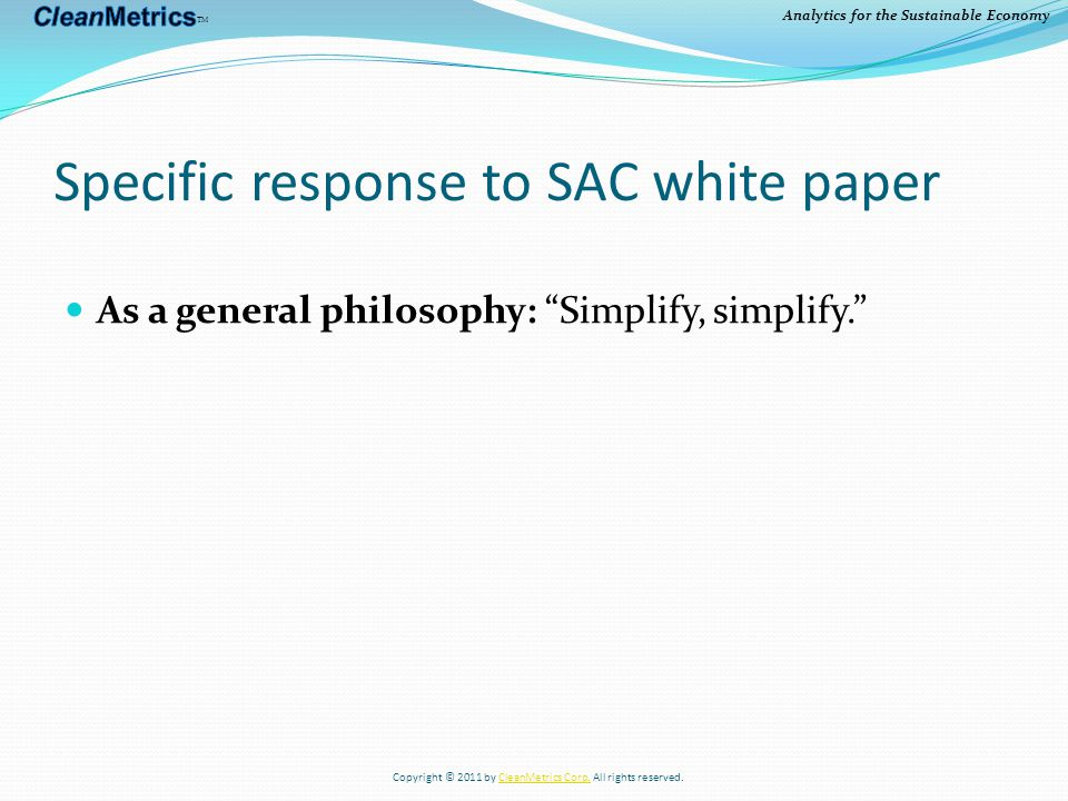Analytics for the Sustainable Economy Specific response to SAC white paper Mitigating the complexity/usability risk: System must be usable with partial data flows Develop comprehensive, high-quality secondary LCI data for all materials and processes Example: CleanMetrics food LCI data Copyright © 2011 by CleanMetrics Corp.