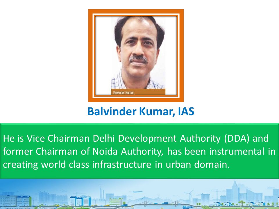 He is Vice Chairman Delhi Development Authority (DDA) and former Chairman of Noida Authority, has been instrumental in creating world class infrastructure in urban domain.