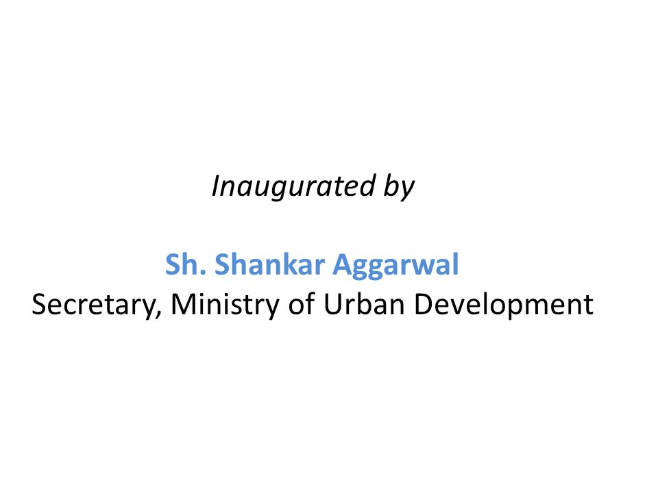 Inaugurated by Sh. Shankar Aggarwal Secretary, Ministry of Urban Development