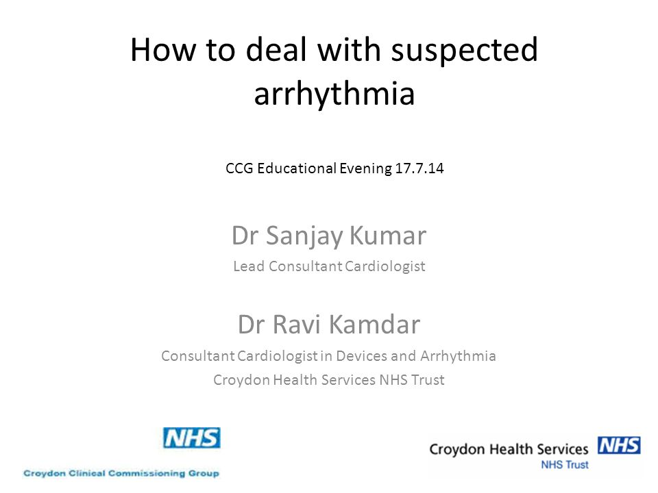 How to deal with suspected arrhythmia CCG Educational Evening 17.7.14 Dr Sanjay Kumar Lead Consultant Cardiologist Dr Ravi Kamdar Consultant Cardiologist in Devices and Arrhythmia Croydon Health Services NHS Trust © your company name.