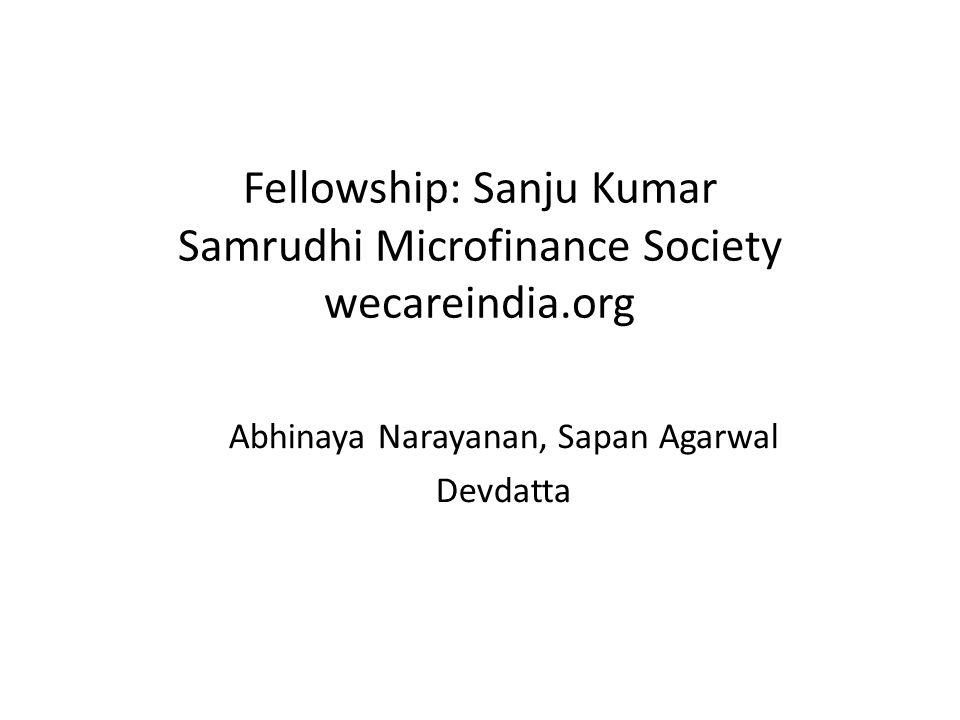 Fellowship: Sanju Kumar Samrudhi Microfinance Society wecareindia.org Abhinaya Narayanan, Sapan Agarwal Devdatta