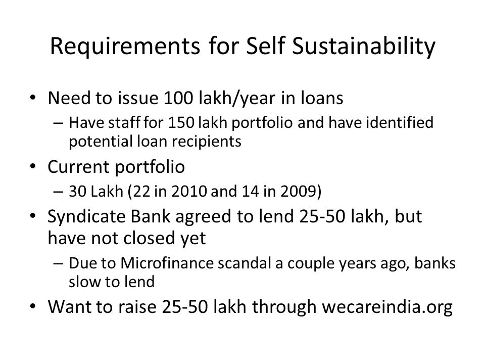 Requirements for Self Sustainability Need to issue 100 lakh/year in loans – Have staff for 150 lakh portfolio and have identified potential loan recipients Current portfolio – 30 Lakh (22 in 2010 and 14 in 2009) Syndicate Bank agreed to lend 25-50 lakh, but have not closed yet – Due to Microfinance scandal a couple years ago, banks slow to lend Want to raise 25-50 lakh through wecareindia.org