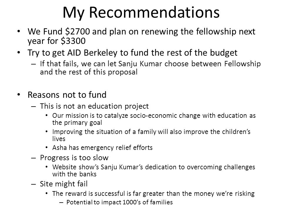 My Recommendations We Fund $2700 and plan on renewing the fellowship next year for $3300 Try to get AID Berkeley to fund the rest of the budget – If that fails, we can let Sanju Kumar choose between Fellowship and the rest of this proposal Reasons not to fund – This is not an education project Our mission is to catalyze socio-economic change with education as the primary goal Improving the situation of a family will also improve the children's lives Asha has emergency relief efforts – Progress is too slow Website show's Sanju Kumar's dedication to overcoming challenges with the banks – Site might fail The reward is successful is far greater than the money we're risking – Potential to impact 1000's of families
