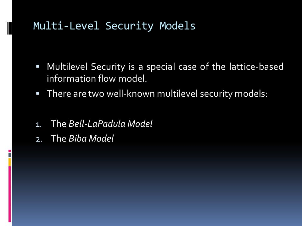 Multi-Level Security Models  Multilevel Security is a special case of the lattice-based information flow model.