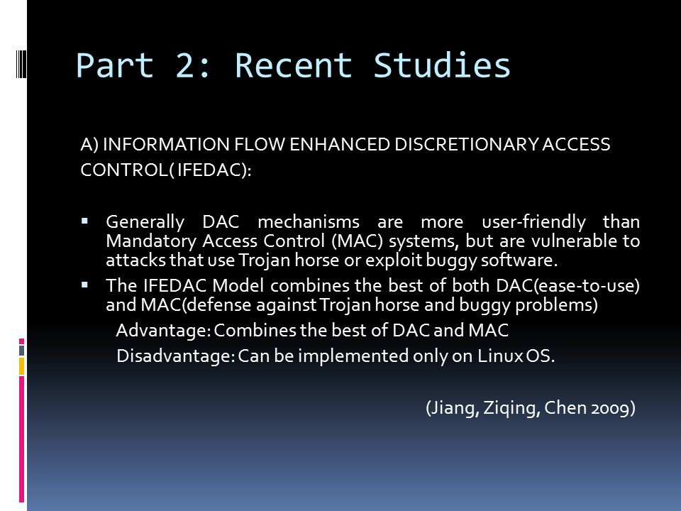 Part 2: Recent Studies A) INFORMATION FLOW ENHANCED DISCRETIONARY ACCESS CONTROL( IFEDAC):  Generally DAC mechanisms are more user-friendly than Mandatory Access Control (MAC) systems, but are vulnerable to attacks that use Trojan horse or exploit buggy software.