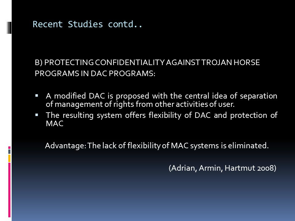 Recent Studies contd.. B) PROTECTING CONFIDENTIALITY AGAINST TROJAN HORSE PROGRAMS IN DAC PROGRAMS:  A modified DAC is proposed with the central idea