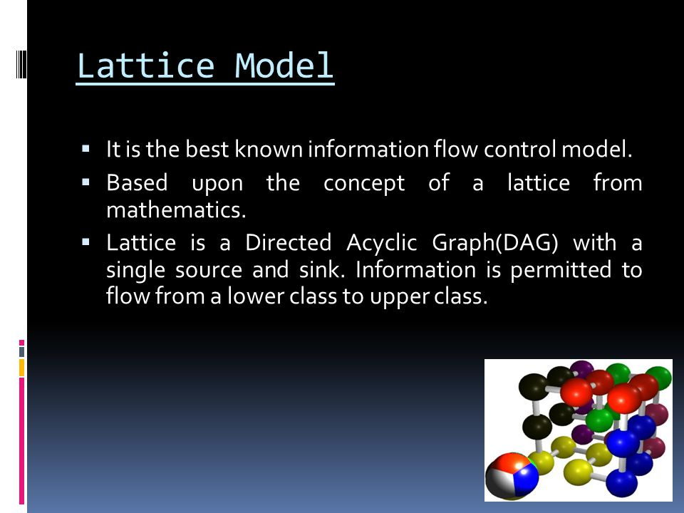Lattice Model  It is the best known information flow control model.  Based upon the concept of a lattice from mathematics.  Lattice is a Directed A