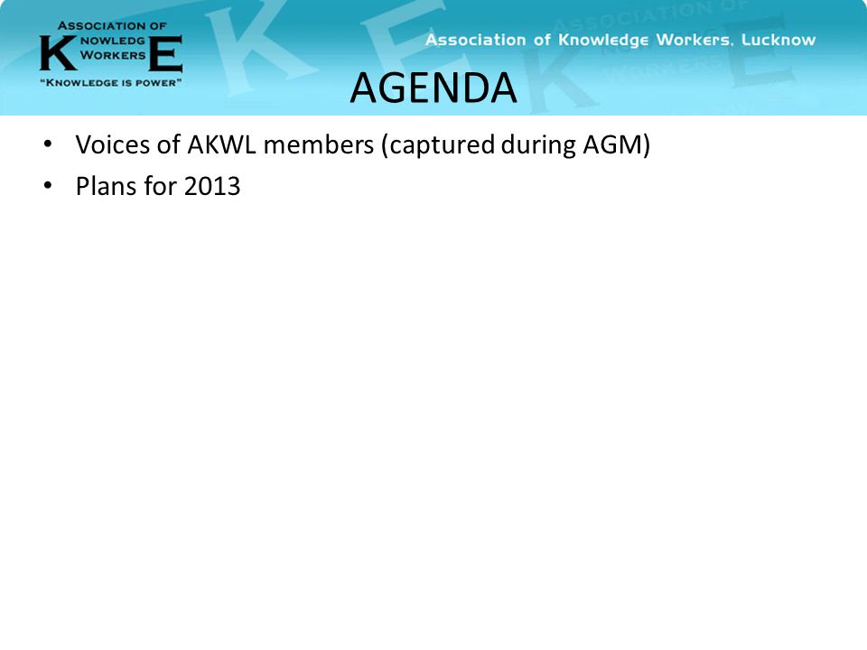 AGENDA Voices of AKWL members (captured during AGM) Plans for 2013