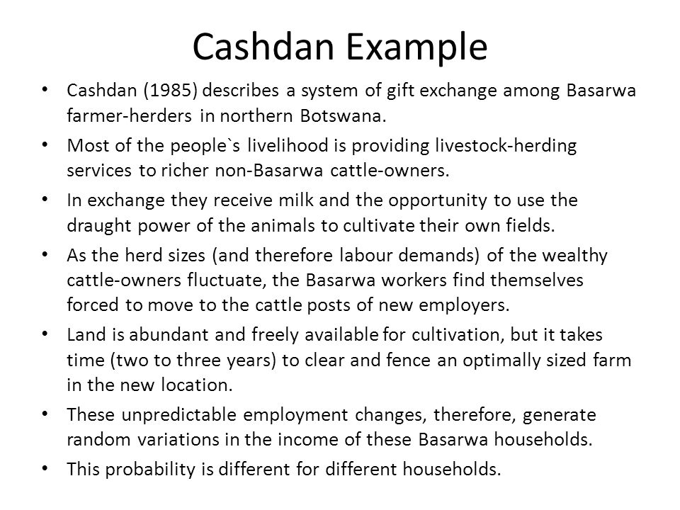 Cashdan Example Cashdan (1985) describes a system of gift exchange among Basarwa farmer-herders in northern Botswana.