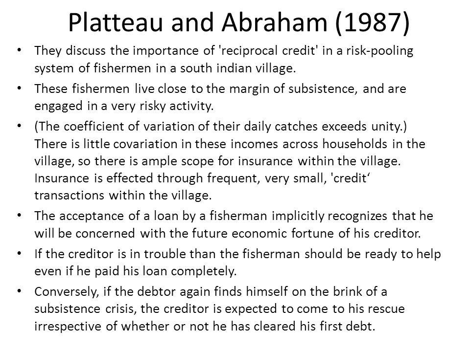Platteau and Abraham (1987) They discuss the importance of reciprocal credit in a risk-pooling system of fishermen in a south indian village.