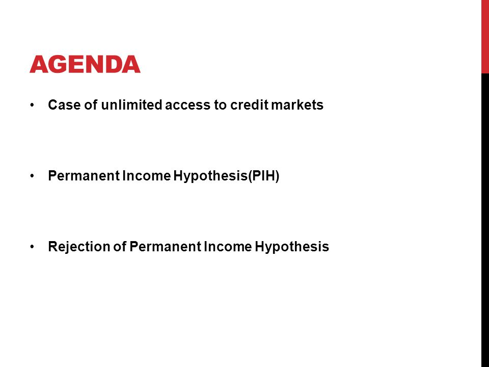 AGENDA Case of unlimited access to credit markets Permanent Income Hypothesis(PIH) Rejection of Permanent Income Hypothesis