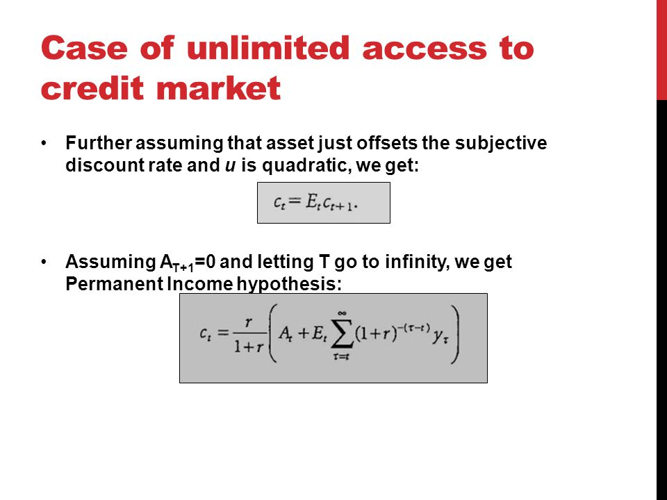 Case of unlimited access to credit market Further assuming that asset just offsets the subjective discount rate and u is quadratic, we get: Assuming A T+1 =0 and letting T go to infinity, we get Permanent Income hypothesis: