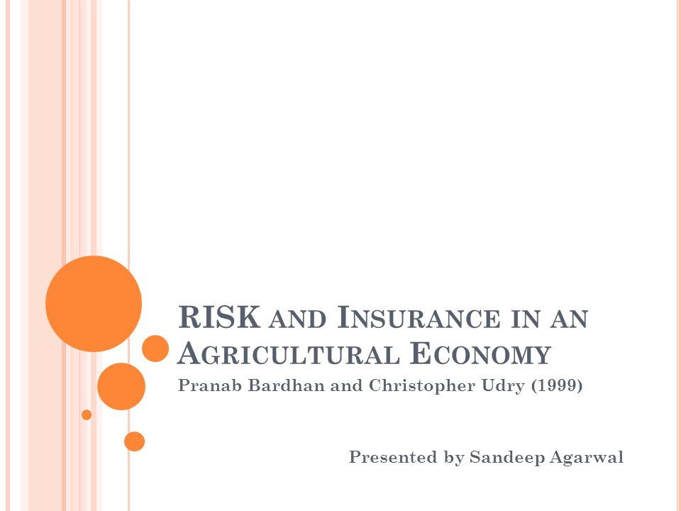 RISK AND I NSURANCE IN AN A GRICULTURAL E CONOMY Pranab Bardhan and Christopher Udry (1999) Presented by Sandeep Agarwal