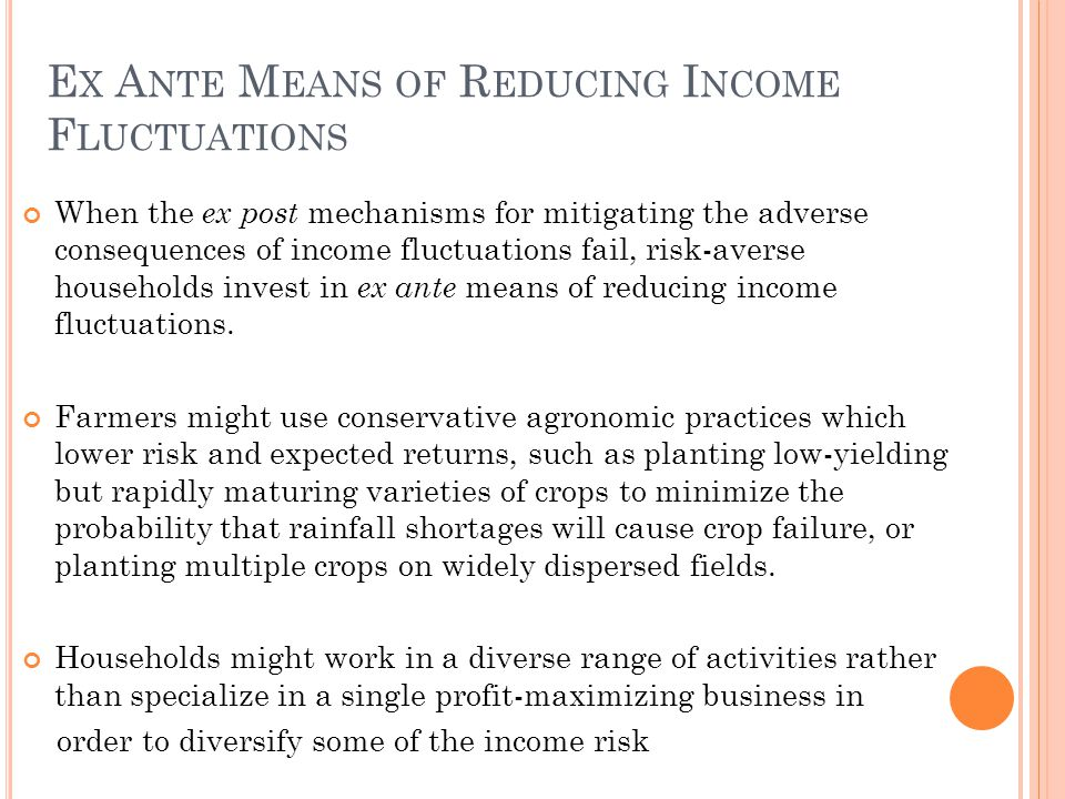 E X A NTE M EANS OF R EDUCING I NCOME F LUCTUATIONS When the ex post mechanisms for mitigating the adverse consequences of income fluctuations fail, risk-averse households invest in ex ante means of reducing income fluctuations.