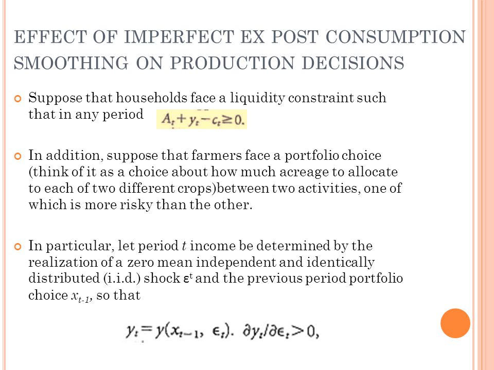 EFFECT OF IMPERFECT EX POST CONSUMPTION SMOOTHING ON PRODUCTION DECISIONS Suppose that households face a liquidity constraint such that in any period In addition, suppose that farmers face a portfolio choice (think of it as a choice about how much acreage to allocate to each of two different crops)between two activities, one of which is more risky than the other.