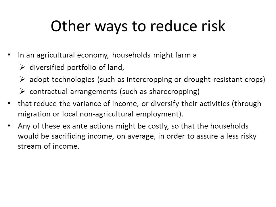 Other ways to reduce risk In an agricultural economy, households might farm a  diversified portfolio of land,  adopt technologies (such as intercropping or drought-resistant crops)  contractual arrangements (such as sharecropping) that reduce the variance of income, or diversify their activities (through migration or local non-agricultural employment).
