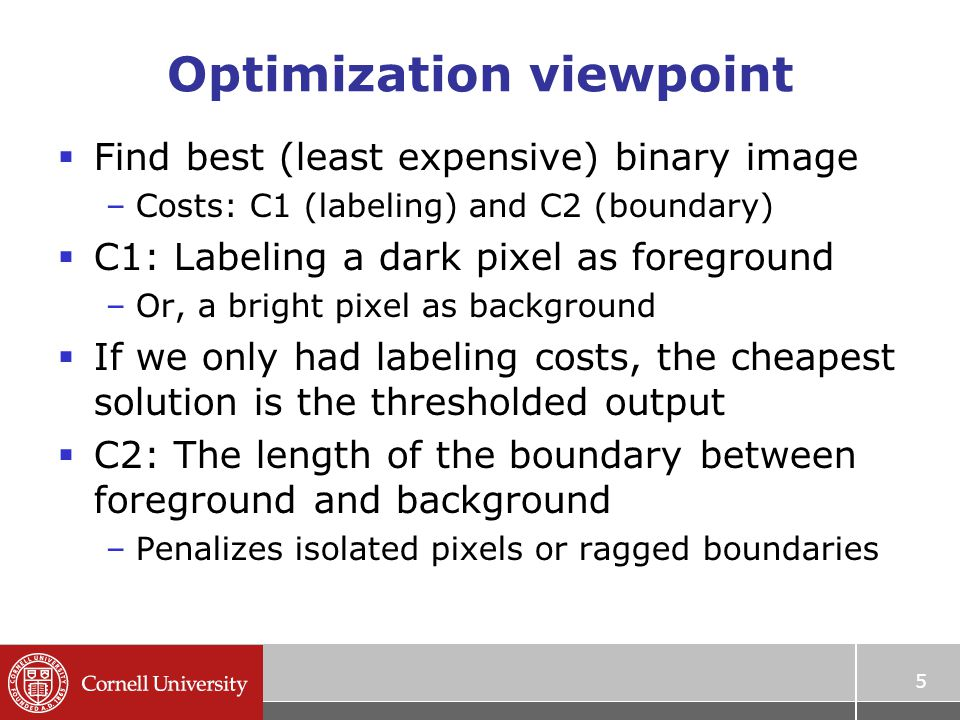 5 Optimization viewpoint  Find best (least expensive) binary image –Costs: C1 (labeling) and C2 (boundary)  C1: Labeling a dark pixel as foreground –Or, a bright pixel as background  If we only had labeling costs, the cheapest solution is the thresholded output  C2: The length of the boundary between foreground and background –Penalizes isolated pixels or ragged boundaries