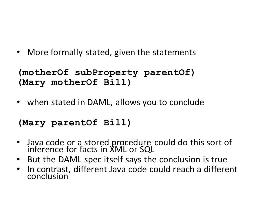 More formally stated, given the statements (motherOf subProperty parentOf) (Mary motherOf Bill) when stated in DAML, allows you to conclude (Mary parentOf Bill) Java code or a stored procedure could do this sort of inference for facts in XML or SQL But the DAML spec itself says the conclusion is true In contrast, different Java code could reach a different conclusion
