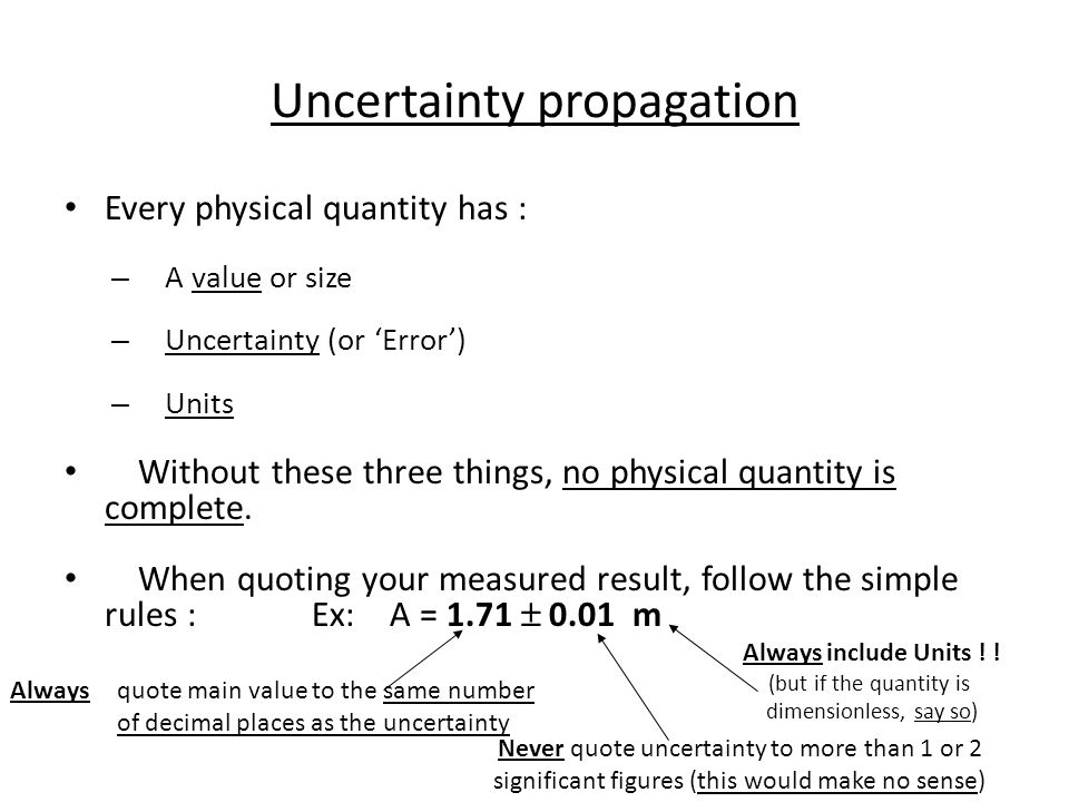 Uncertainty propagation Every physical quantity has : – A value or size – Uncertainty (or 'Error') – Units Without these three things, no physical quantity is complete.