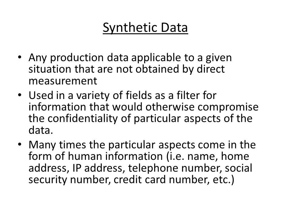 Synthetic Data Any production data applicable to a given situation that are not obtained by direct measurement Used in a variety of fields as a filter for information that would otherwise compromise the confidentiality of particular aspects of the data.