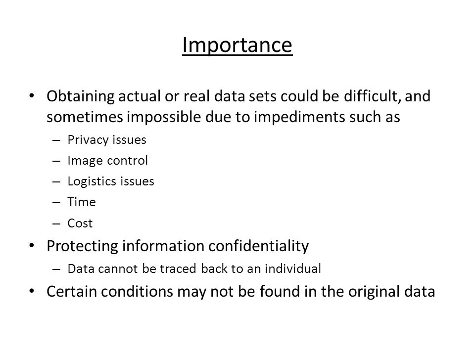 Importance Obtaining actual or real data sets could be difficult, and sometimes impossible due to impediments such as – Privacy issues – Image control – Logistics issues – Time – Cost Protecting information confidentiality – Data cannot be traced back to an individual Certain conditions may not be found in the original data
