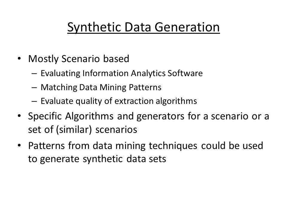 Synthetic Data Generation Mostly Scenario based – Evaluating Information Analytics Software – Matching Data Mining Patterns – Evaluate quality of extraction algorithms Specific Algorithms and generators for a scenario or a set of (similar) scenarios Patterns from data mining techniques could be used to generate synthetic data sets