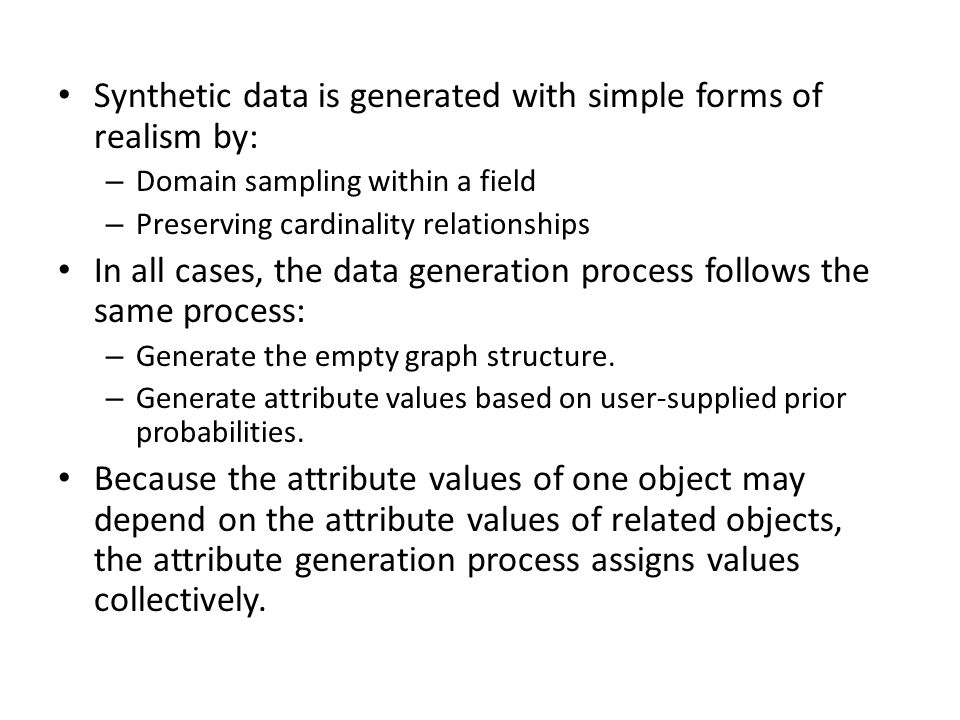 Synthetic data is generated with simple forms of realism by: – Domain sampling within a field – Preserving cardinality relationships In all cases, the data generation process follows the same process: – Generate the empty graph structure.