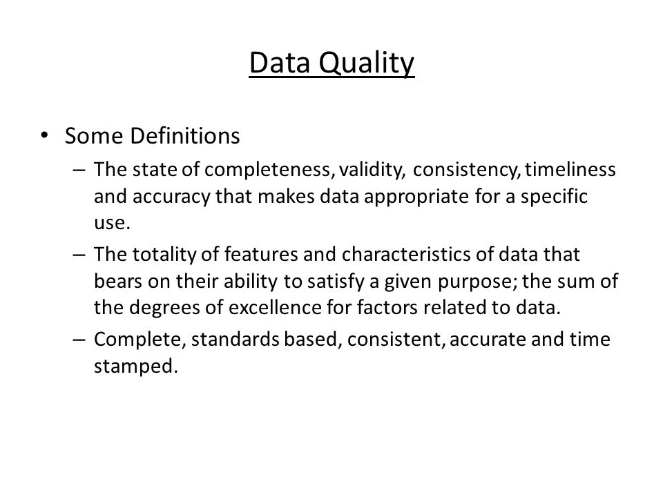 Data Quality Some Definitions – The state of completeness, validity, consistency, timeliness and accuracy that makes data appropriate for a specific use.