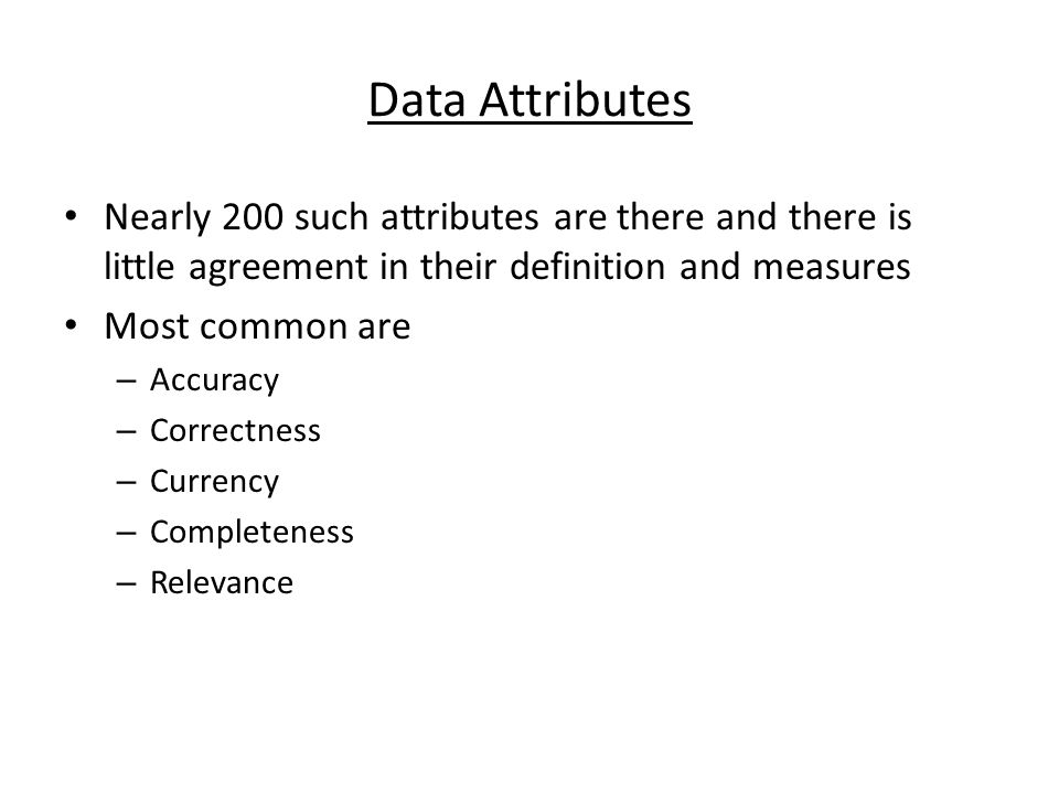 Data Attributes Nearly 200 such attributes are there and there is little agreement in their definition and measures Most common are – Accuracy – Correctness – Currency – Completeness – Relevance