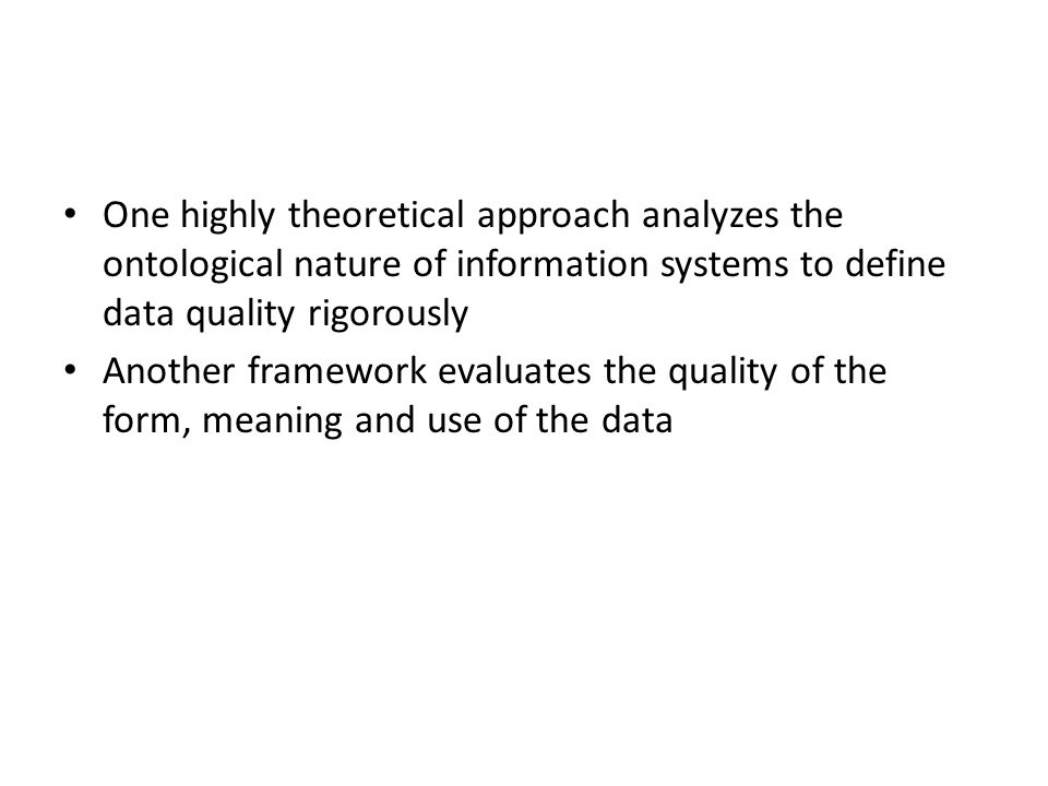 One highly theoretical approach analyzes the ontological nature of information systems to define data quality rigorously Another framework evaluates the quality of the form, meaning and use of the data