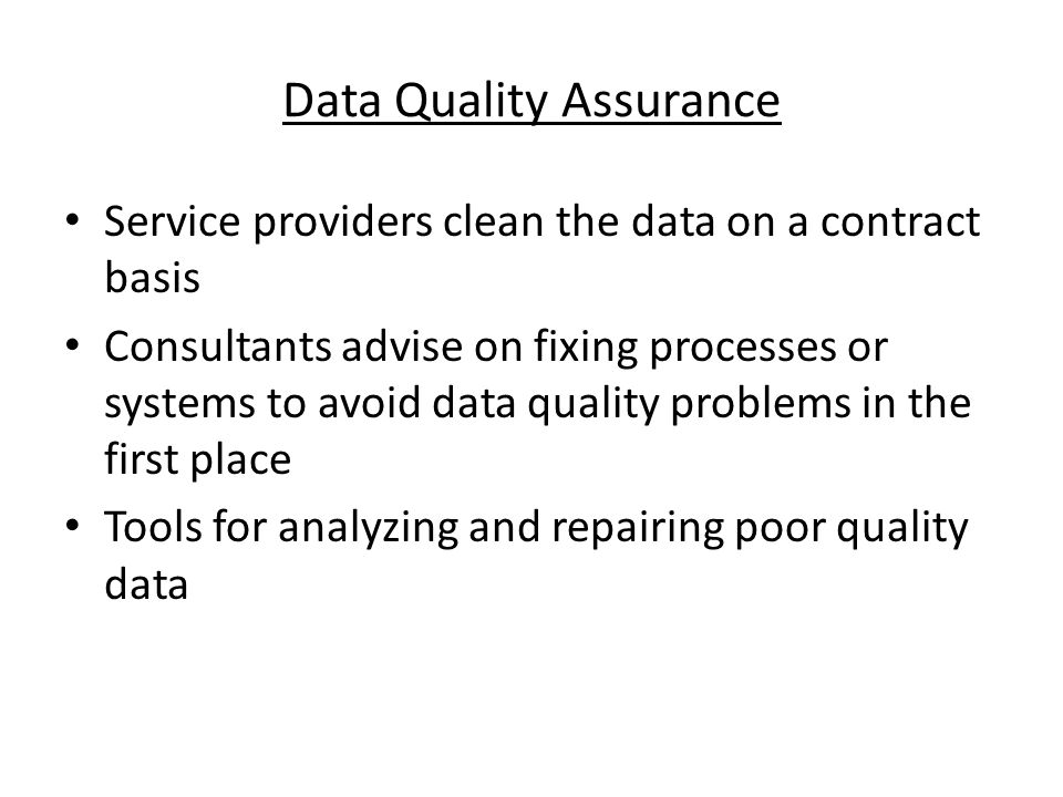 Data Quality Assurance Service providers clean the data on a contract basis Consultants advise on fixing processes or systems to avoid data quality problems in the first place Tools for analyzing and repairing poor quality data