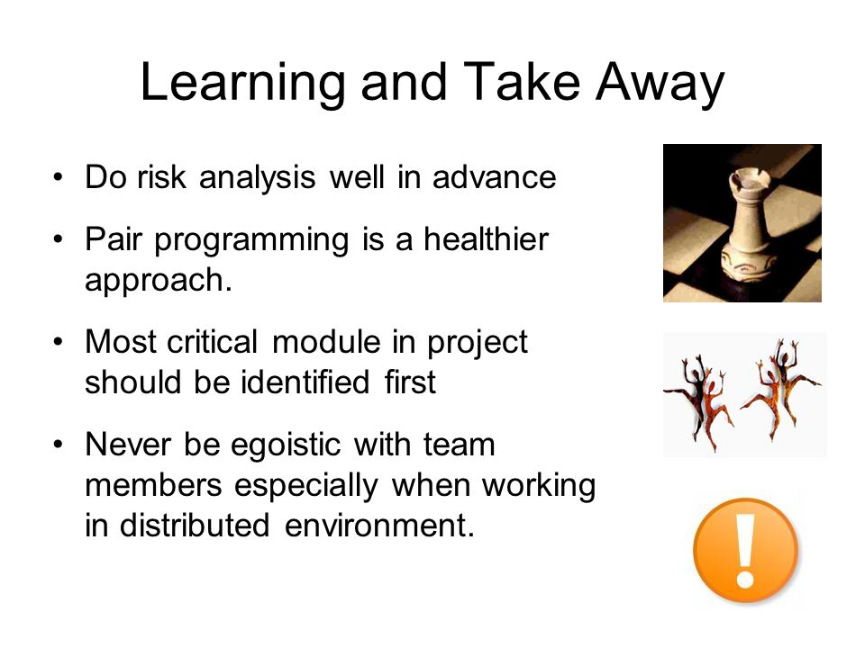 Learning and Take Away Do risk analysis well in advance Pair programming is a healthier approach. Most critical module in project should be identified