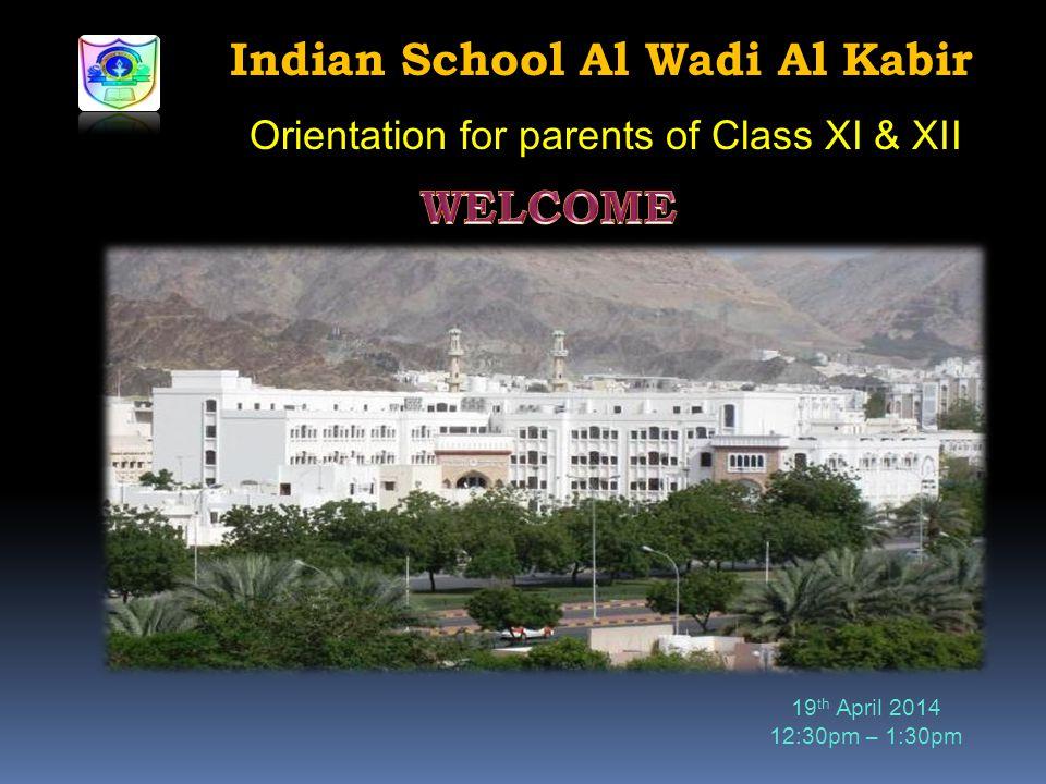 Indian School Al Wadi Al Kabir Orientation for parents of Class XI & XII 19 th April 2014 12:30pm – 1:30pm