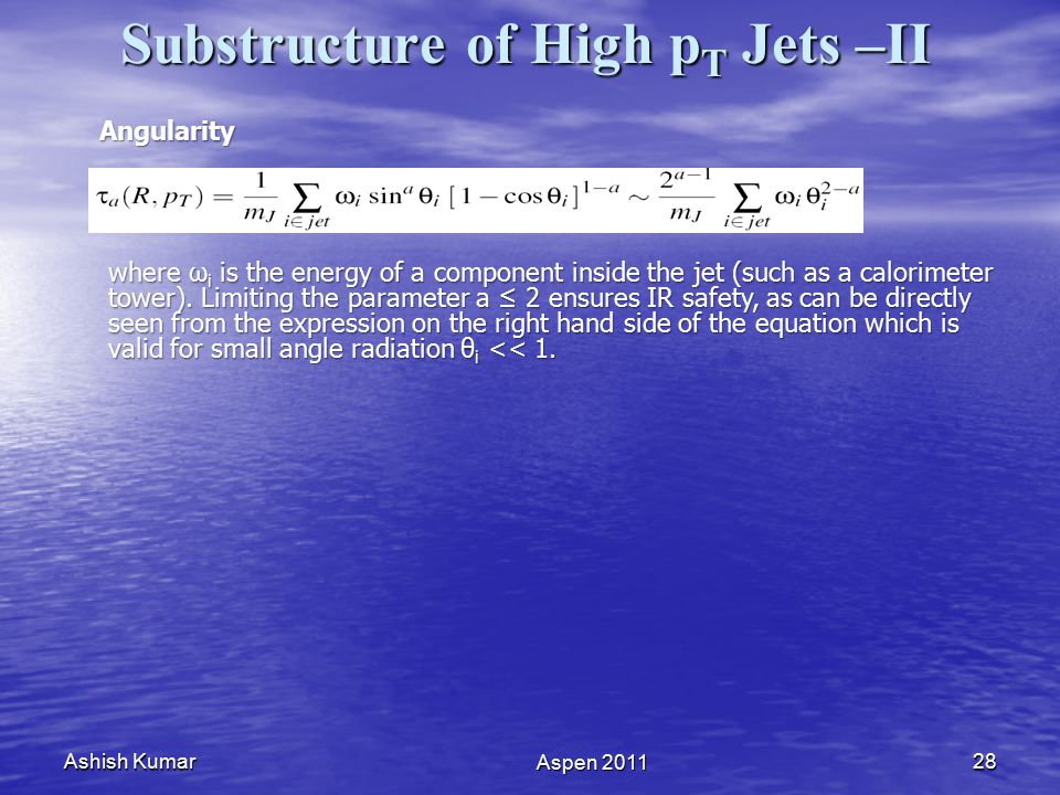 Ashish Kumar Aspen 2011 28 Substructure of High p T Jets –II Angularity where ω i is the energy of a component inside the jet (such as a calorimeter tower).
