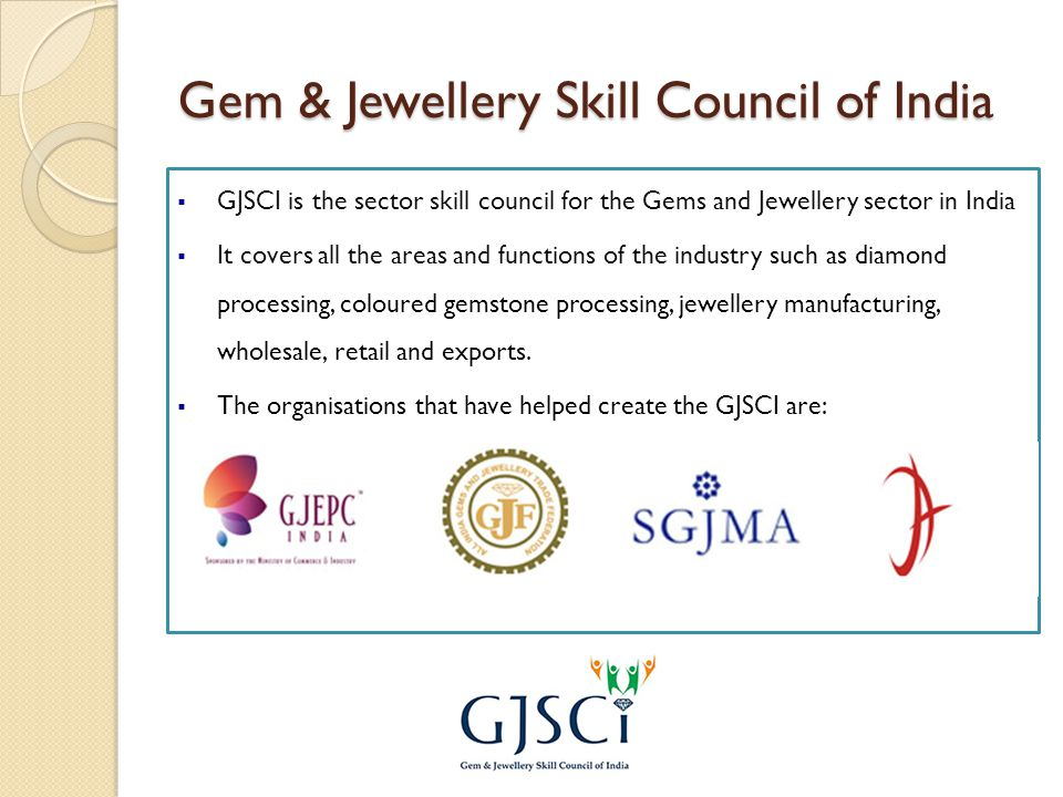 Gem & Jewellery Skill Council of India  GJSCI is the sector skill council for the Gems and Jewellery sector in India  It covers all the areas and functions of the industry such as diamond processing, coloured gemstone processing, jewellery manufacturing, wholesale, retail and exports.