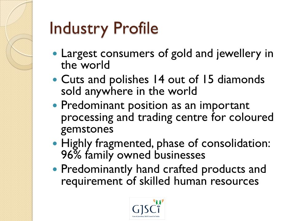 Industry Profile Largest consumers of gold and jewellery in the world Cuts and polishes 14 out of 15 diamonds sold anywhere in the world Predominant position as an important processing and trading centre for coloured gemstones Highly fragmented, phase of consolidation: 96% family owned businesses Predominantly hand crafted products and requirement of skilled human resources