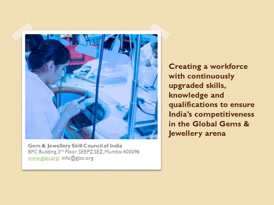 Creating a workforce with continuously upgraded skills, knowledge and qualifications to ensure India's competitiveness in the Global Gems & Jewellery arena Gem & Jewellery Skill Council of India BFC Building, 3 rd Floor, SEEPZ SEZ, Mumbai 400096 www.gjsci.orgwww.gjsci.org; info@gjsci.org