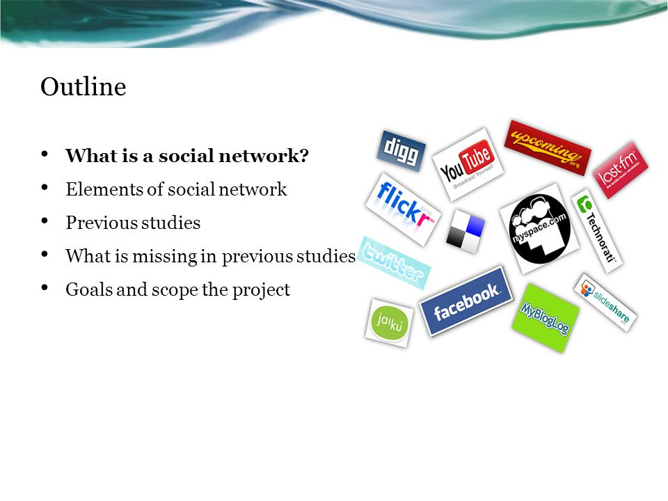Outline What is a social network? Elements of social network Previous studies What is missing in previous studies Goals and scope the project