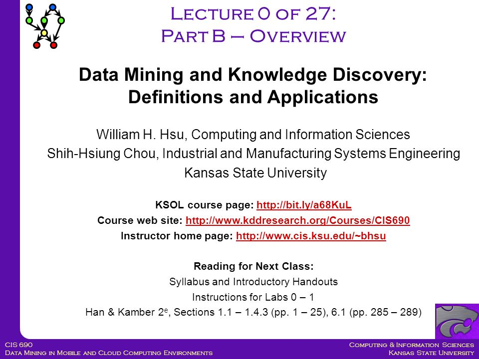 Computing & Information Sciences Kansas State University CIS 690 Data Mining in Mobile and Cloud Computing Environments William H. Hsu, Computing and