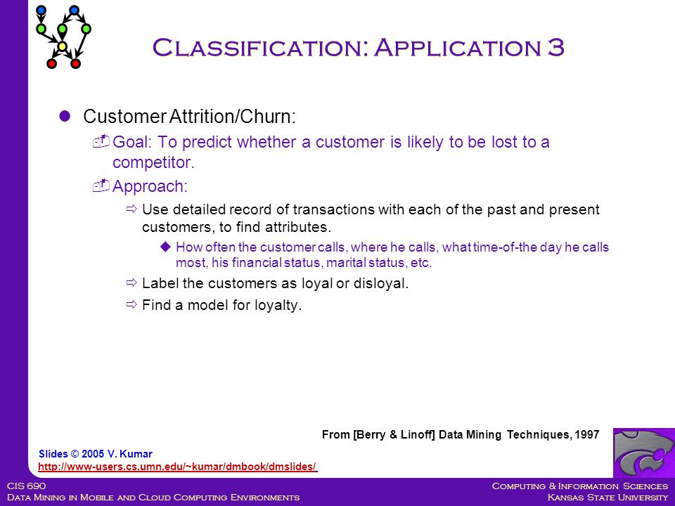 Computing & Information Sciences Kansas State University CIS 690 Data Mining in Mobile and Cloud Computing Environments Classification: Application 3 Customer Attrition/Churn:  Goal: To predict whether a customer is likely to be lost to a competitor.