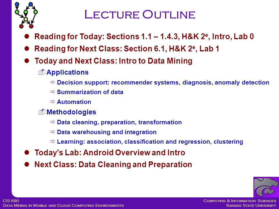 Computing & Information Sciences Kansas State University CIS 690 Data Mining in Mobile and Cloud Computing Environments Lecture Outline Reading for Today: Sections 1.1 – 1.4.3, H&K 2 e, Intro, Lab 0 Reading for Next Class: Section 6.1, H&K 2 e, Lab 1 Today and Next Class: Intro to Data Mining  Applications  Decision support: recommender systems, diagnosis, anomaly detection  Summarization of data  Automation  Methodologies  Data cleaning, preparation, transformation  Data warehousing and integration  Learning: association, classification and regression, clustering Today's Lab: Android Overview and Intro Next Class: Data Cleaning and Preparation