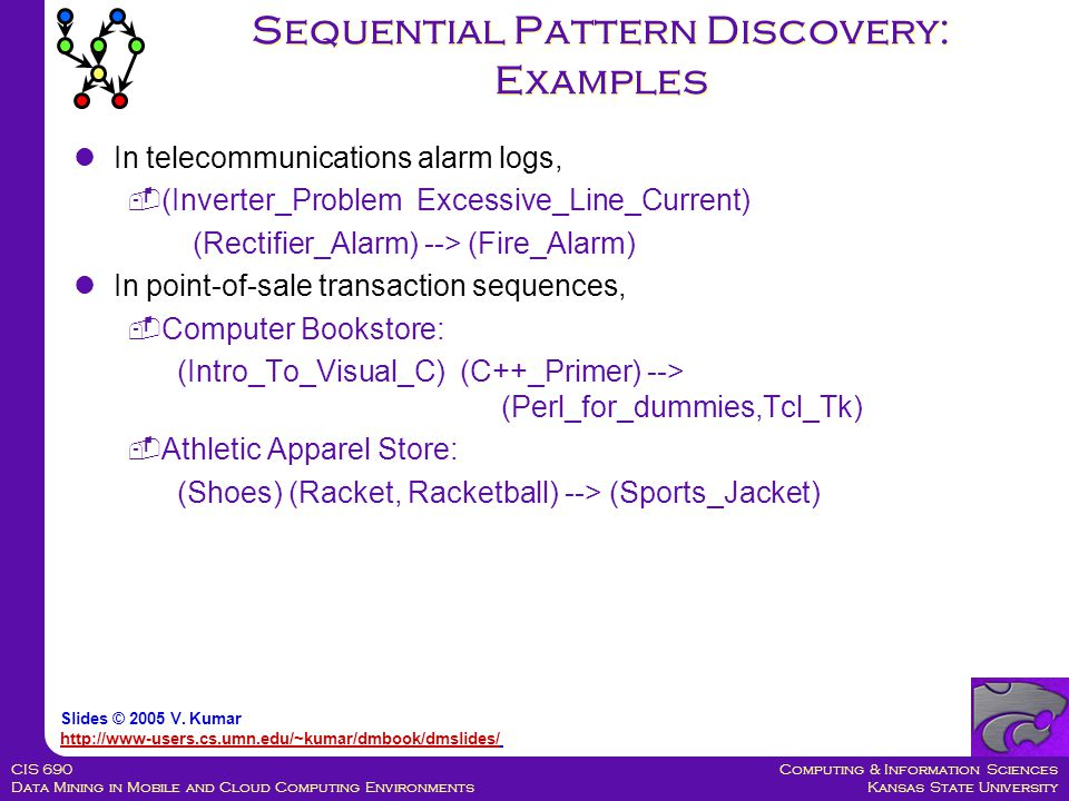 Computing & Information Sciences Kansas State University CIS 690 Data Mining in Mobile and Cloud Computing Environments Sequential Pattern Discovery:
