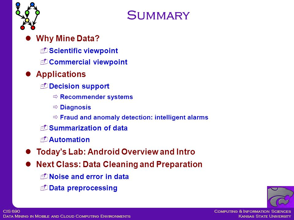 Computing & Information Sciences Kansas State University CIS 690 Data Mining in Mobile and Cloud Computing Environments Summary Why Mine Data.