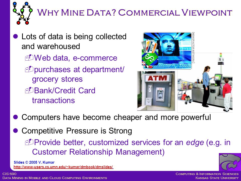 Computing & Information Sciences Kansas State University CIS 690 Data Mining in Mobile and Cloud Computing Environments Classification: Application 2 Fraud Detection  Goal: Predict fraudulent cases in credit card transactions.