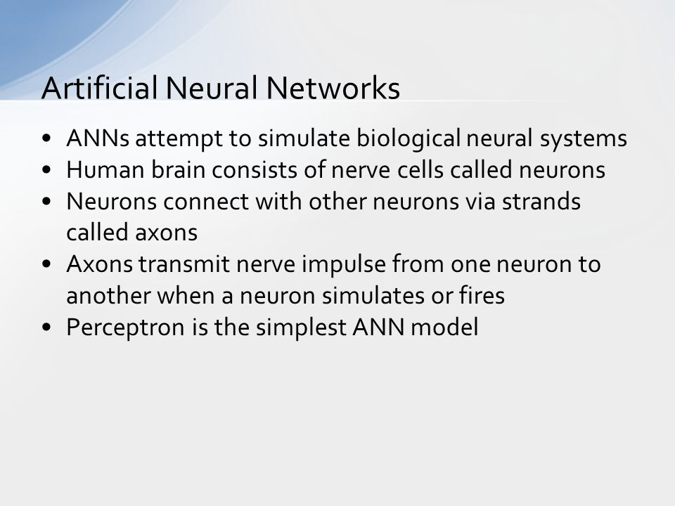 ANNs attempt to simulate biological neural systems Human brain consists of nerve cells called neurons Neurons connect with other neurons via strands called axons Axons transmit nerve impulse from one neuron to another when a neuron simulates or fires Perceptron is the simplest ANN model Artificial Neural Networks