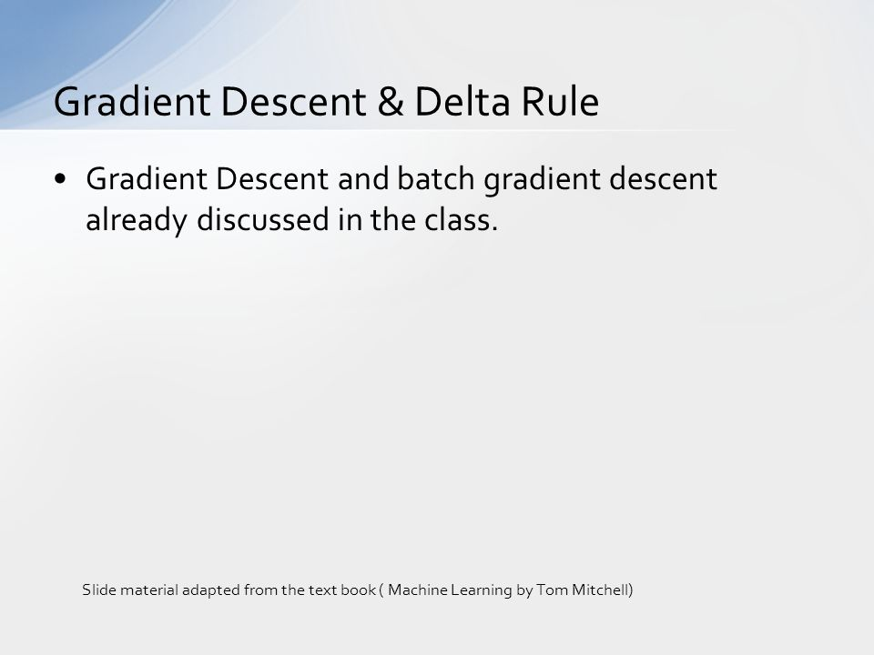 Gradient Descent and batch gradient descent already discussed in the class. Gradient Descent & Delta Rule Slide material adapted from the text book (