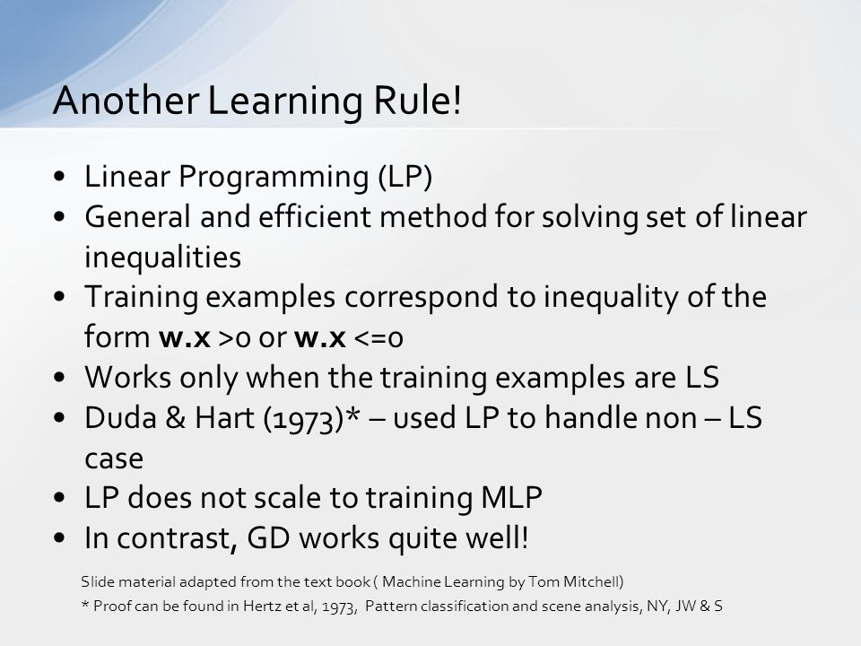 Linear Programming (LP) General and efficient method for solving set of linear inequalities Training examples correspond to inequality of the form w.x >0 or w.x <=0 Works only when the training examples are LS Duda & Hart (1973)* – used LP to handle non – LS case LP does not scale to training MLP In contrast, GD works quite well.